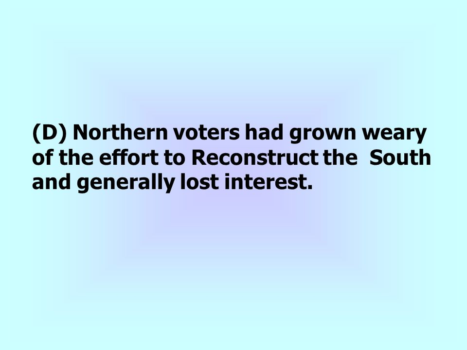(D) Northern voters had grown weary of the effort to Reconstruct the South and generally lost interest.