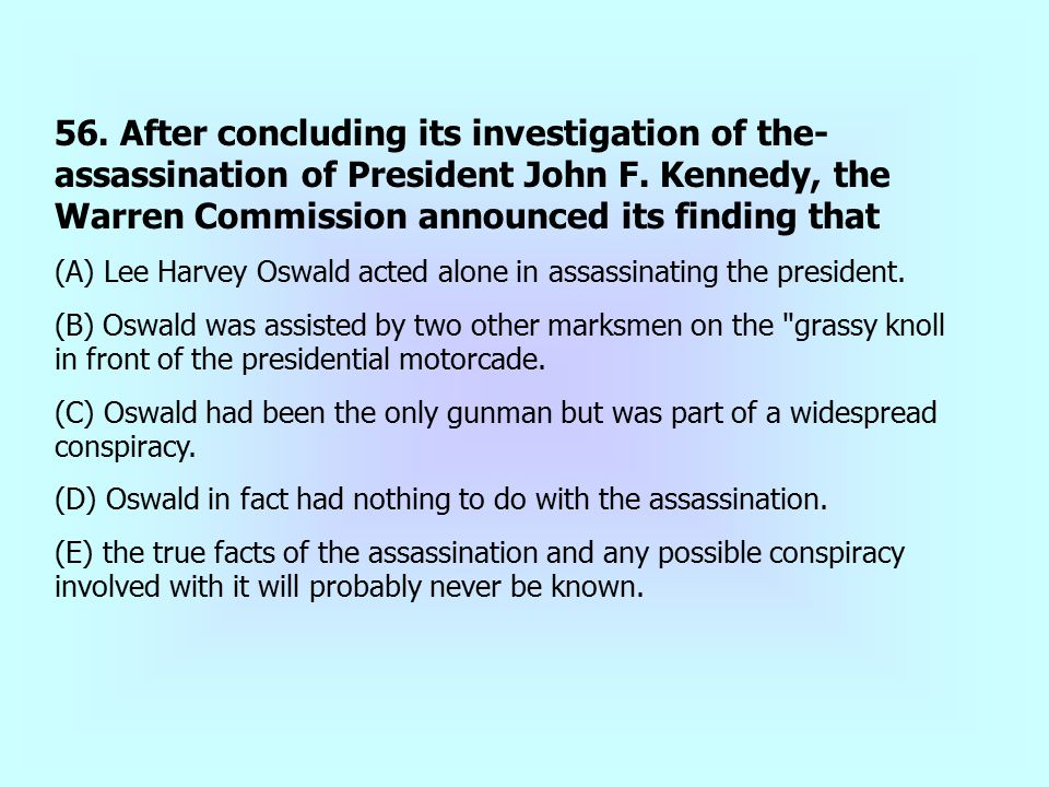 56. After concluding its investigation of the- assassination of President John F. Kennedy, the Warren Commission announced its finding that (A) Lee Ha