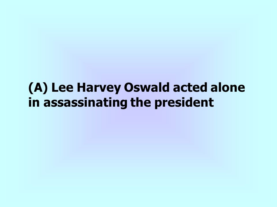 (A) Lee Harvey Oswald acted alone in assassinating the president