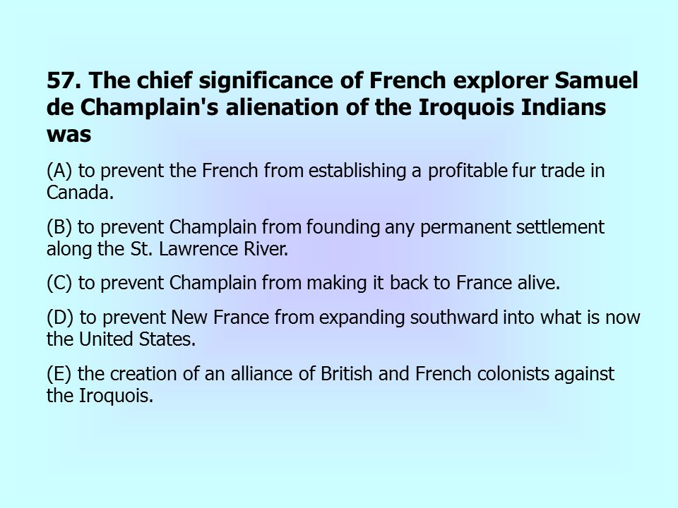 57. The chief significance of French explorer Samuel de Champlain's alienation of the Iroquois Indians was (A) to prevent the French from establishing