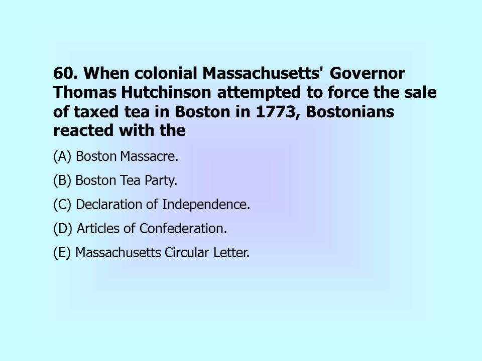 60. When colonial Massachusetts' Governor Thomas Hutchinson attempted to force the sale of taxed tea in Boston in 1773, Bostonians reacted with the (A