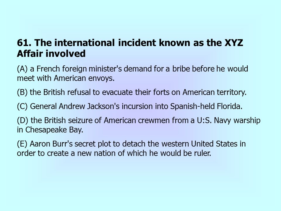 61. The international incident known as the XYZ Affair involved (A) a French foreign minister's demand for a bribe before he would meet with American