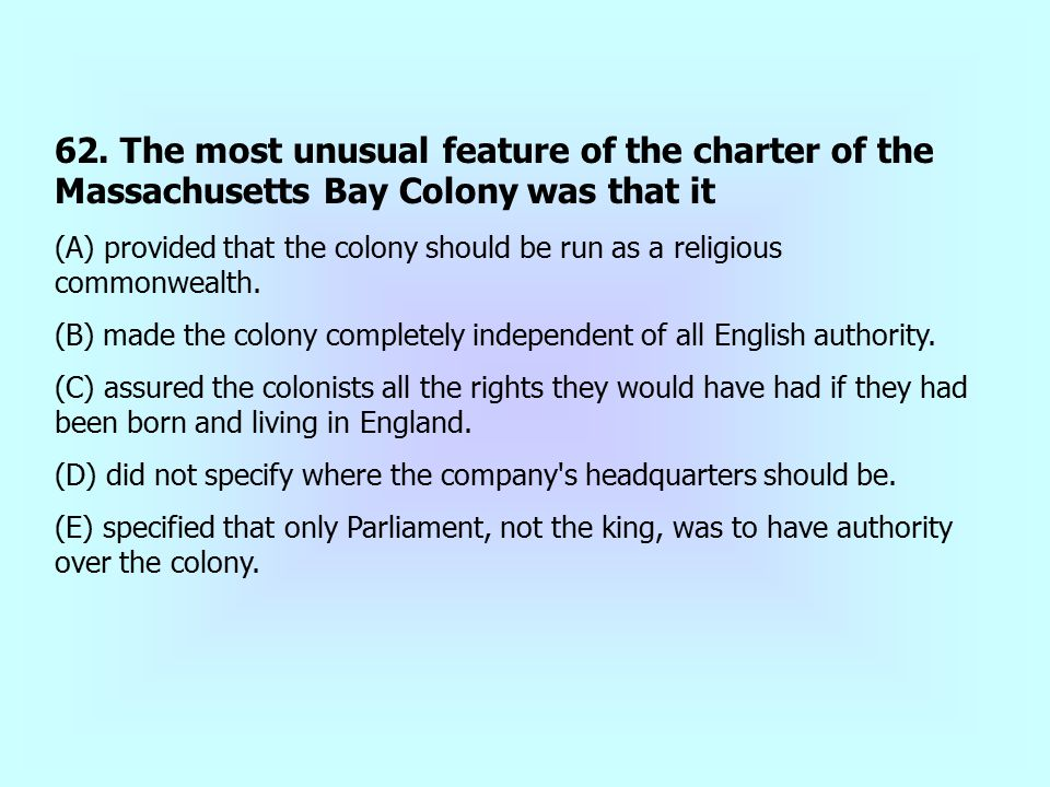 62. The most unusual feature of the charter of the Massachusetts Bay Colony was that it (A) provided that the colony should be run as a religious comm