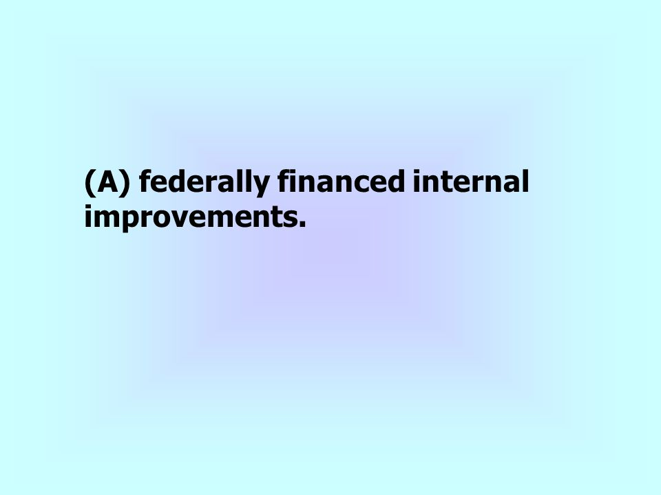 (A) federally financed internal improvements.