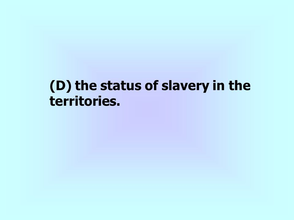 (D) the status of slavery in the territories.