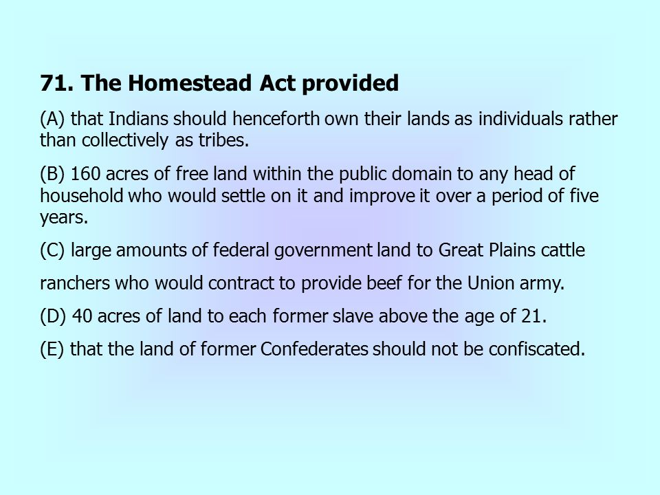 71. The Homestead Act provided (A) that Indians should henceforth own their lands as individuals rather than collectively as tribes. (B) 160 acres of