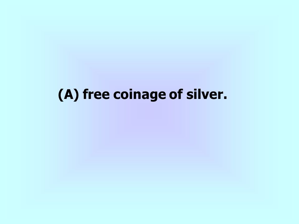 (A) free coinage of silver.