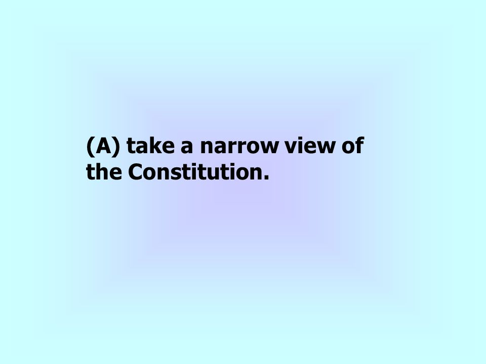 (A) take a narrow view of the Constitution.