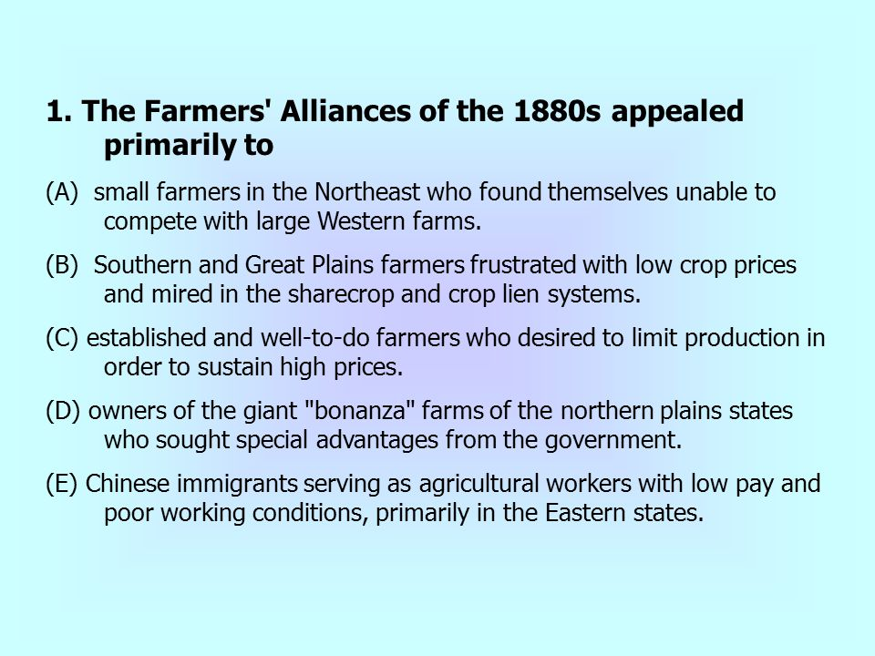 1. The Farmers' Alliances of the 1880s appealed primarily to (A) small farmers in the Northeast who found themselves unable to compete with large West