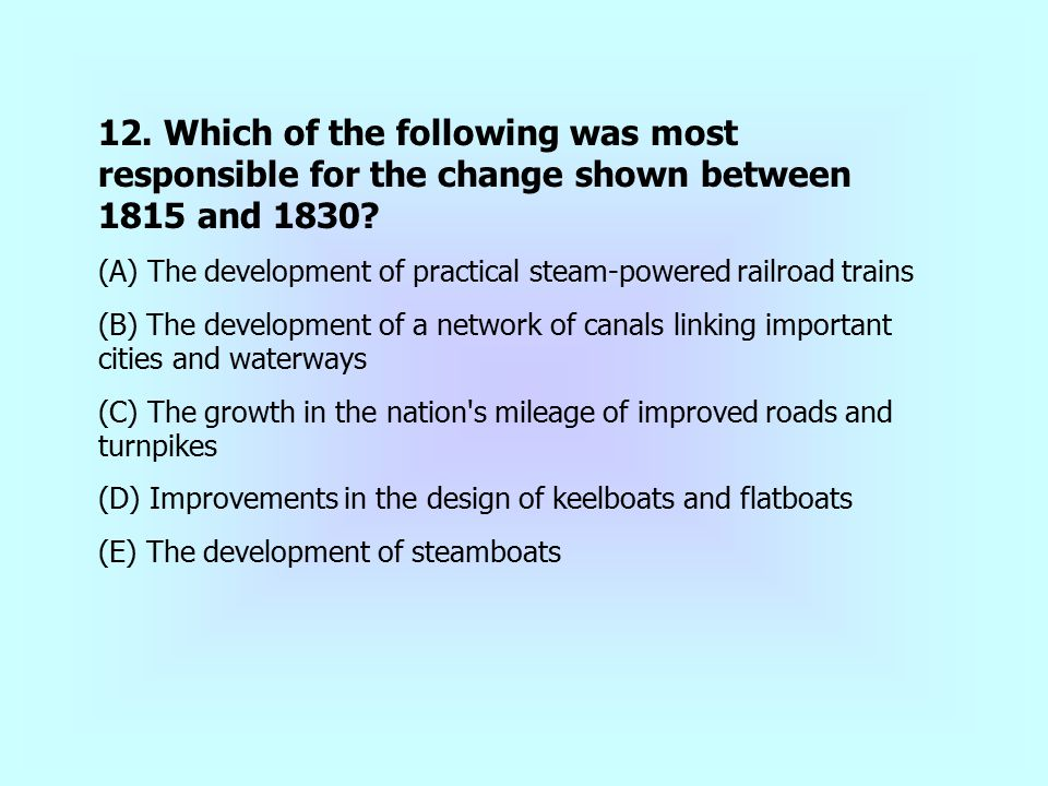 12. Which of the following was most responsible for the change shown between 1815 and 1830? (A) The development of practical steam-powered railroad tr