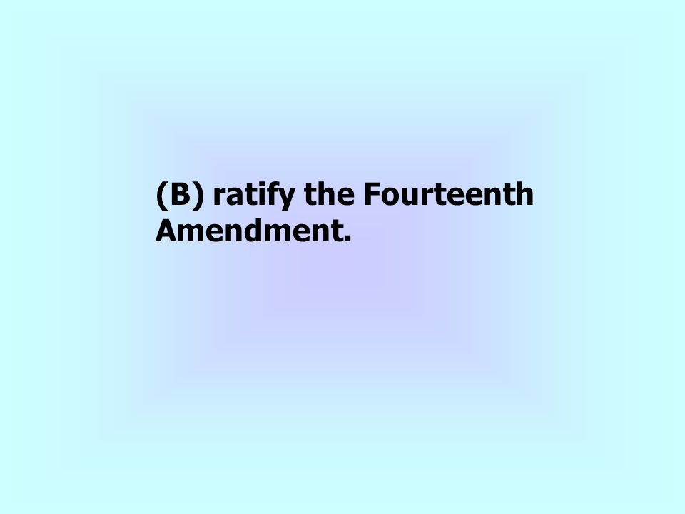 (B) ratify the Fourteenth Amendment.