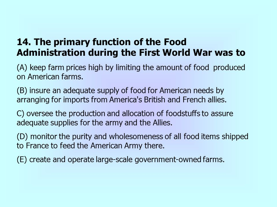 14. The primary function of the Food Administration during the First World War was to (A) keep farm prices high by limiting the amount of food produce