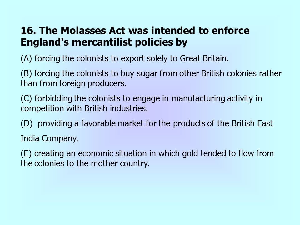 16. The Molasses Act was intended to enforce England's mercantilist policies by (A) forcing the colonists to export solely to Great Britain. (B) forci