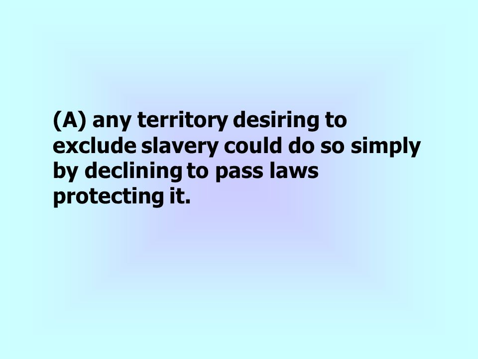 (A) any territory desiring to exclude slavery could do so simply by declining to pass laws protecting it.