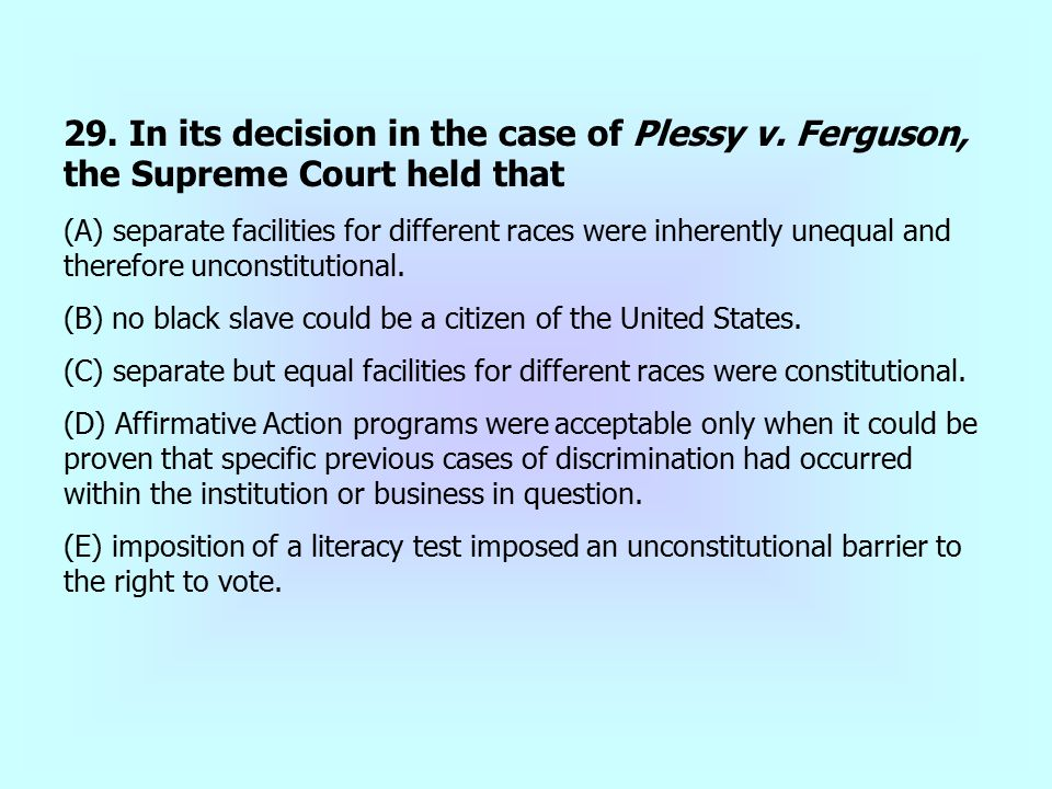 29. In its decision in the case of Plessy v. Ferguson, the Supreme Court held that (A) separate facilities for different races were inherently unequal
