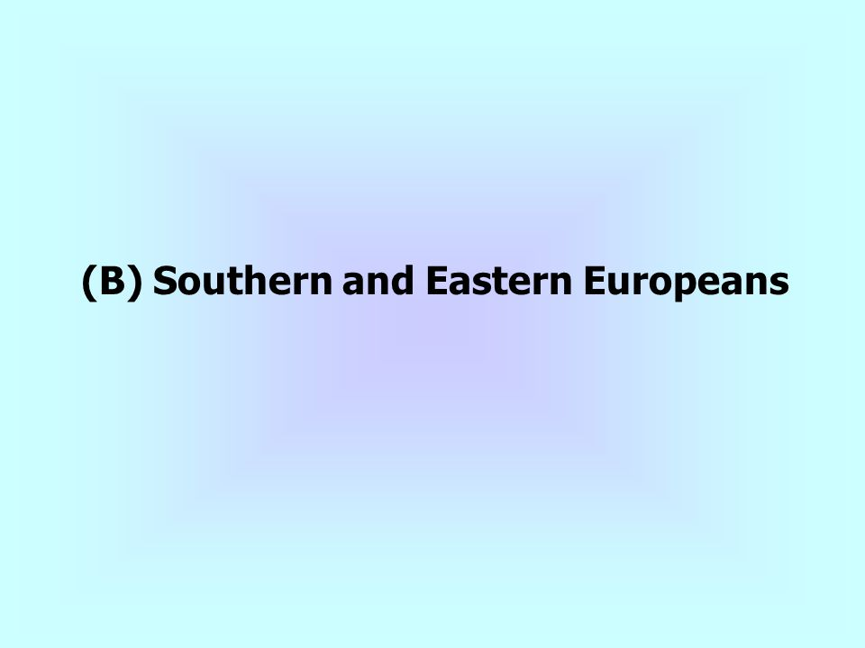 (B) Southern and Eastern Europeans