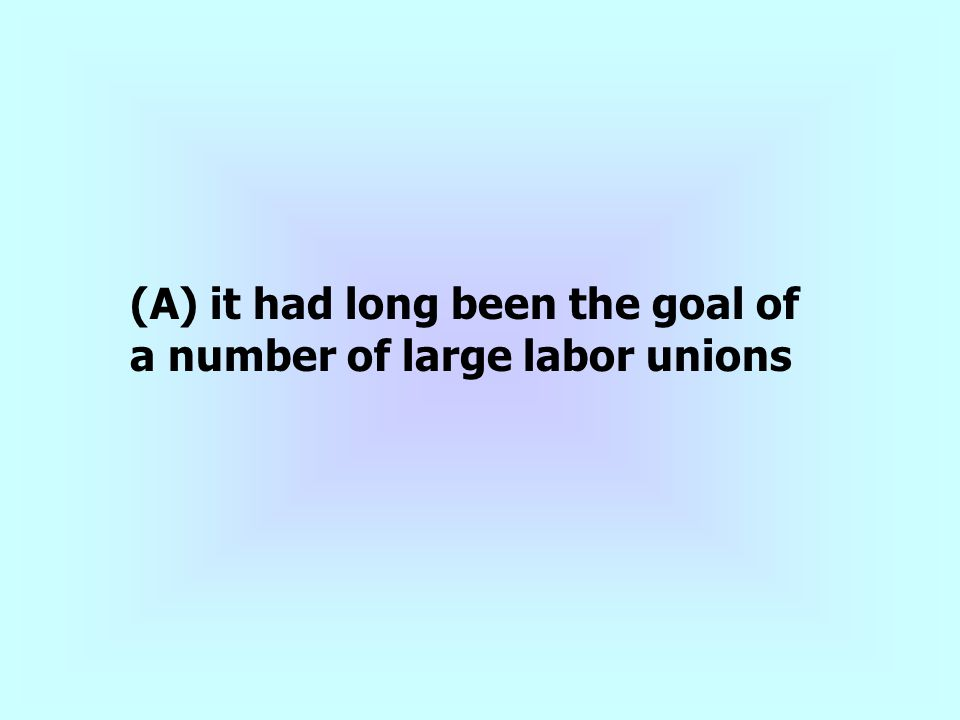(A) it had long been the goal of a number of large labor unions
