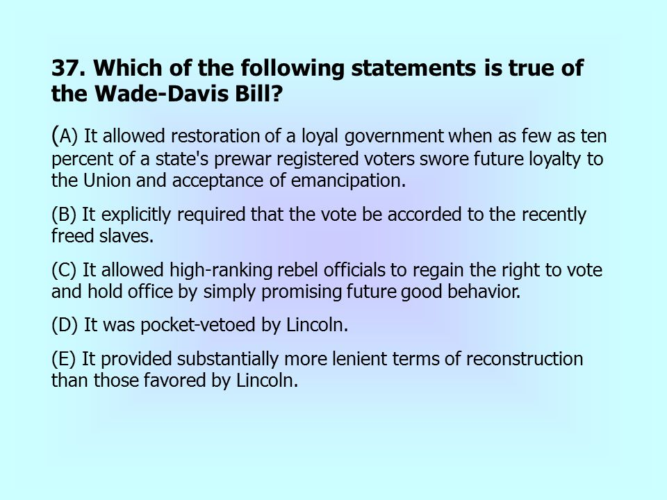 37. Which of the following statements is true of the Wade-Davis Bill? ( A) It allowed restoration of a loyal government when as few as ten percent of
