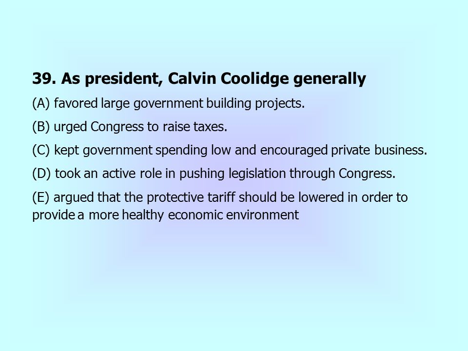 39. As president, Calvin Coolidge generally (A) favored large government building projects. (B) urged Congress to raise taxes. (C) kept government spe