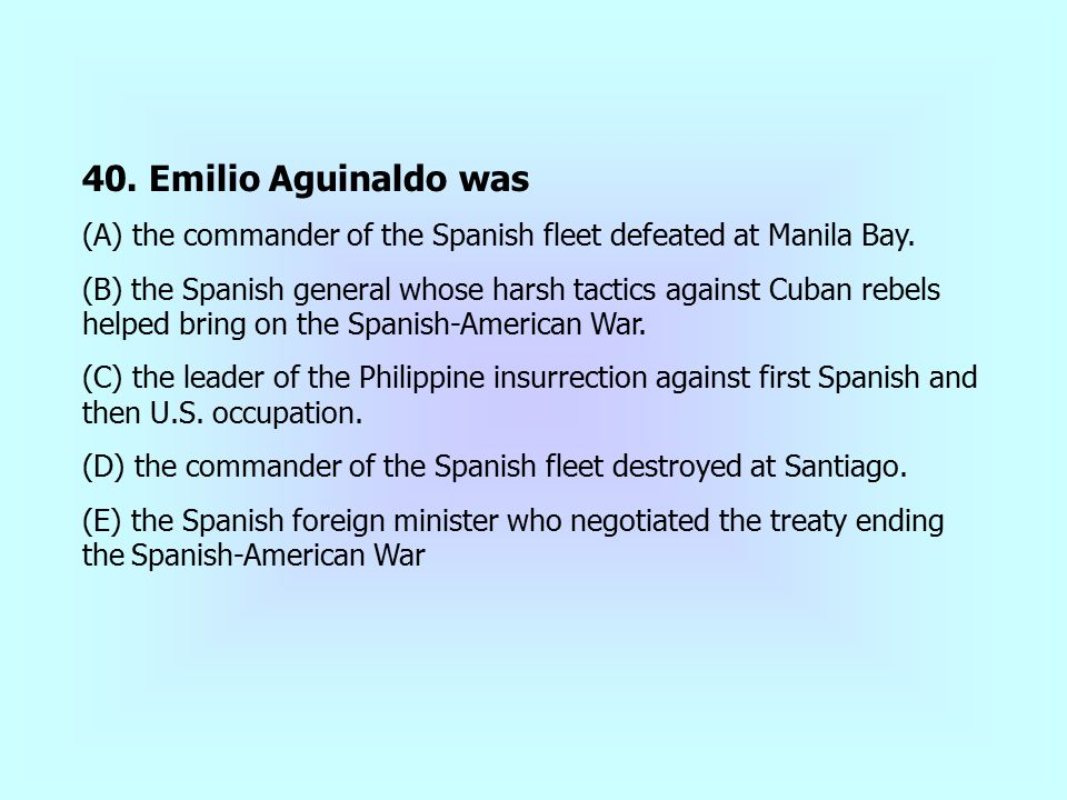 40. Emilio Aguinaldo was (A) the commander of the Spanish fleet defeated at Manila Bay. (B) the Spanish general whose harsh tactics against Cuban rebe