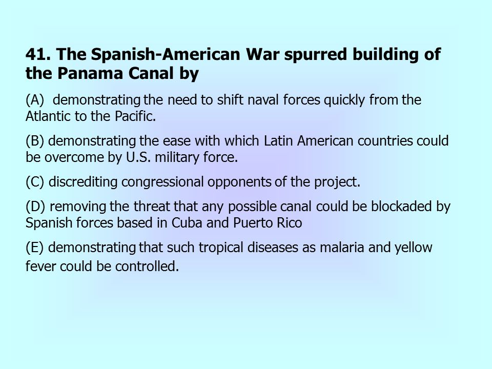 41. The Spanish-American War spurred building of the Panama Canal by (A) demonstrating the need to shift naval forces quickly from the Atlantic to the