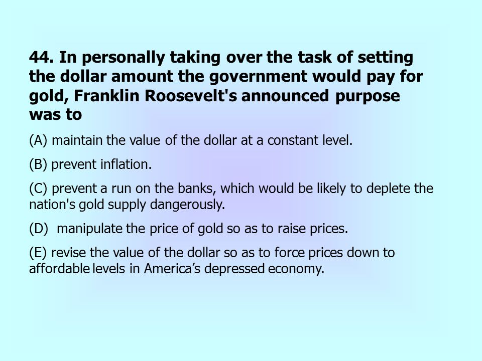 44. In personally taking over the task of setting the dollar amount the government would pay for gold, Franklin Roosevelt's announced purpose was to (