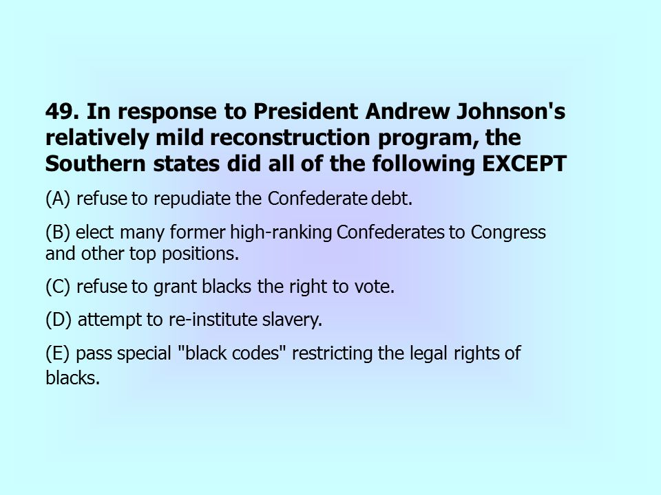 49. In response to President Andrew Johnson's relatively mild reconstruction program, the Southern states did all of the following EXCEPT (A) refuse t