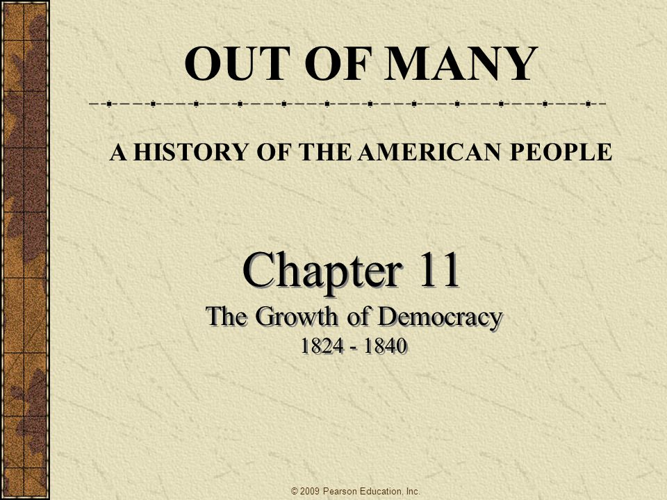 Chapter 11 The Growth of Democracy 1824 - 1840 Chapter 11 The Growth of Democracy 1824 - 1840 OUT OF MANY A HISTORY OF THE AMERICAN PEOPLE © 2009 Pearson Education, Inc.