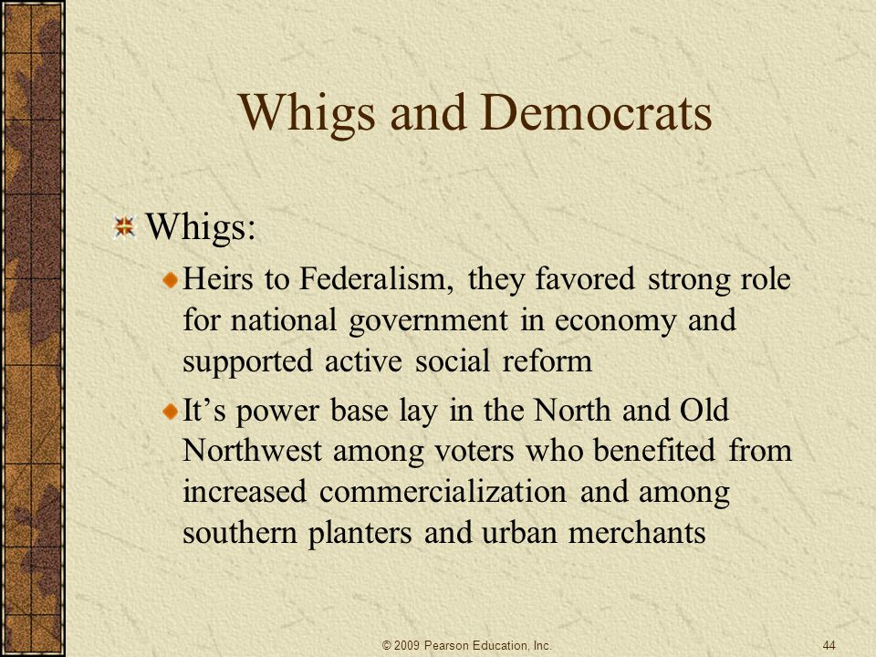 Whigs and Democrats Whigs: Heirs to Federalism, they favored strong role for national government in economy and supported active social reform It's power base lay in the North and Old Northwest among voters who benefited from increased commercialization and among southern planters and urban merchants 44 © 2009 Pearson Education, Inc.