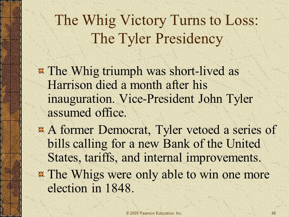 The Whig Victory Turns to Loss: The Tyler Presidency The Whig triumph was short-lived as Harrison died a month after his inauguration.
