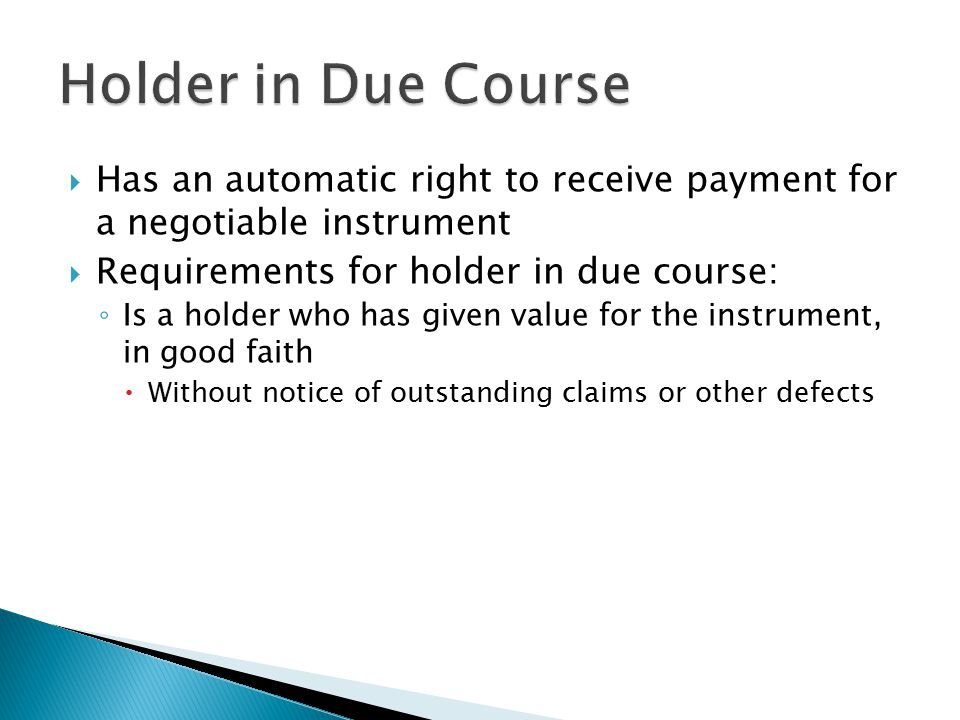  Has an automatic right to receive payment for a negotiable instrument  Requirements for holder in due course: ◦ Is a holder who has given value for the instrument, in good faith  Without notice of outstanding claims or other defects