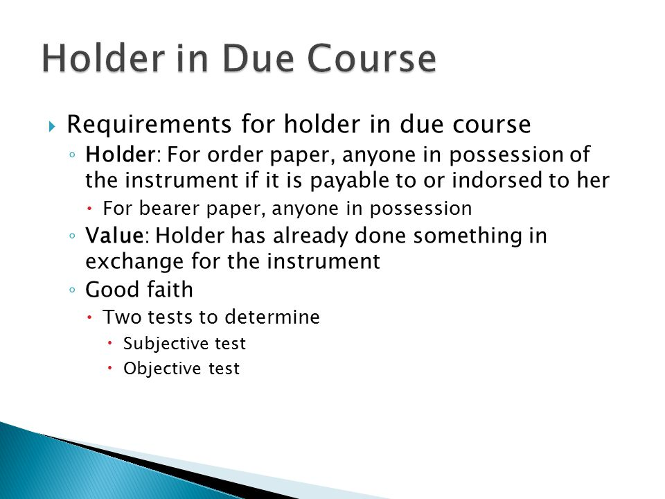  Requirements for holder in due course ◦ Holder: For order paper, anyone in possession of the instrument if it is payable to or indorsed to her  For bearer paper, anyone in possession ◦ Value: Holder has already done something in exchange for the instrument ◦ Good faith  Two tests to determine  Subjective test  Objective test