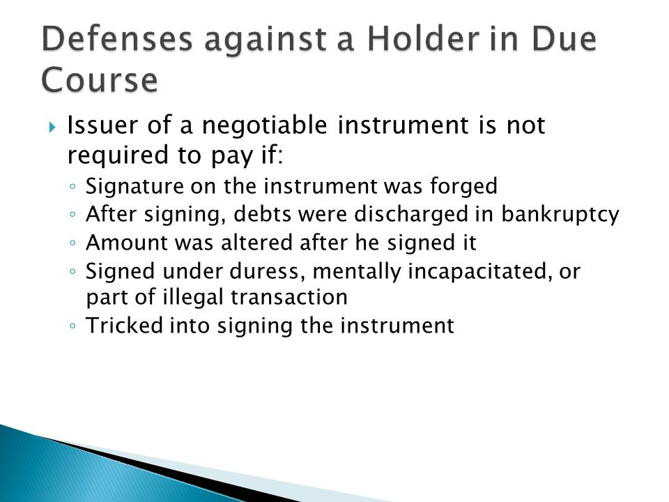  Issuer of a negotiable instrument is not required to pay if: ◦ Signature on the instrument was forged ◦ After signing, debts were discharged in bankruptcy ◦ Amount was altered after he signed it ◦ Signed under duress, mentally incapacitated, or part of illegal transaction ◦ Tricked into signing the instrument