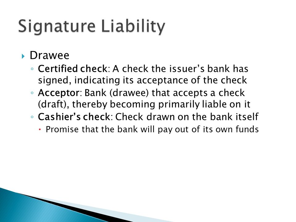  Drawee ◦ Certified check: A check the issuer's bank has signed, indicating its acceptance of the check ◦ Acceptor: Bank (drawee) that accepts a check (draft), thereby becoming primarily liable on it ◦ Cashier's check: Check drawn on the bank itself  Promise that the bank will pay out of its own funds