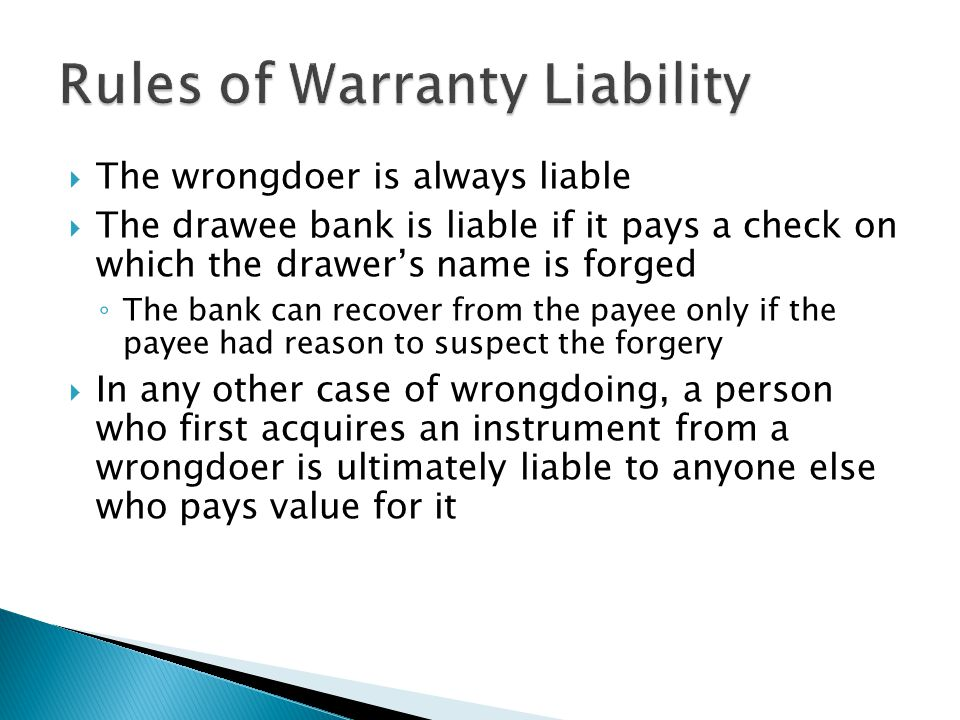  The wrongdoer is always liable  The drawee bank is liable if it pays a check on which the drawer's name is forged ◦ The bank can recover from the payee only if the payee had reason to suspect the forgery  In any other case of wrongdoing, a person who first acquires an instrument from a wrongdoer is ultimately liable to anyone else who pays value for it