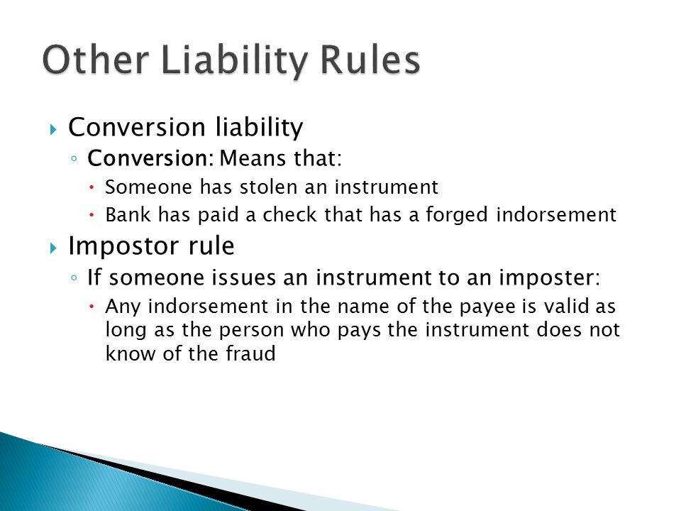  Conversion liability ◦ Conversion: Means that:  Someone has stolen an instrument  Bank has paid a check that has a forged indorsement  Impostor rule ◦ If someone issues an instrument to an imposter:  Any indorsement in the name of the payee is valid as long as the person who pays the instrument does not know of the fraud