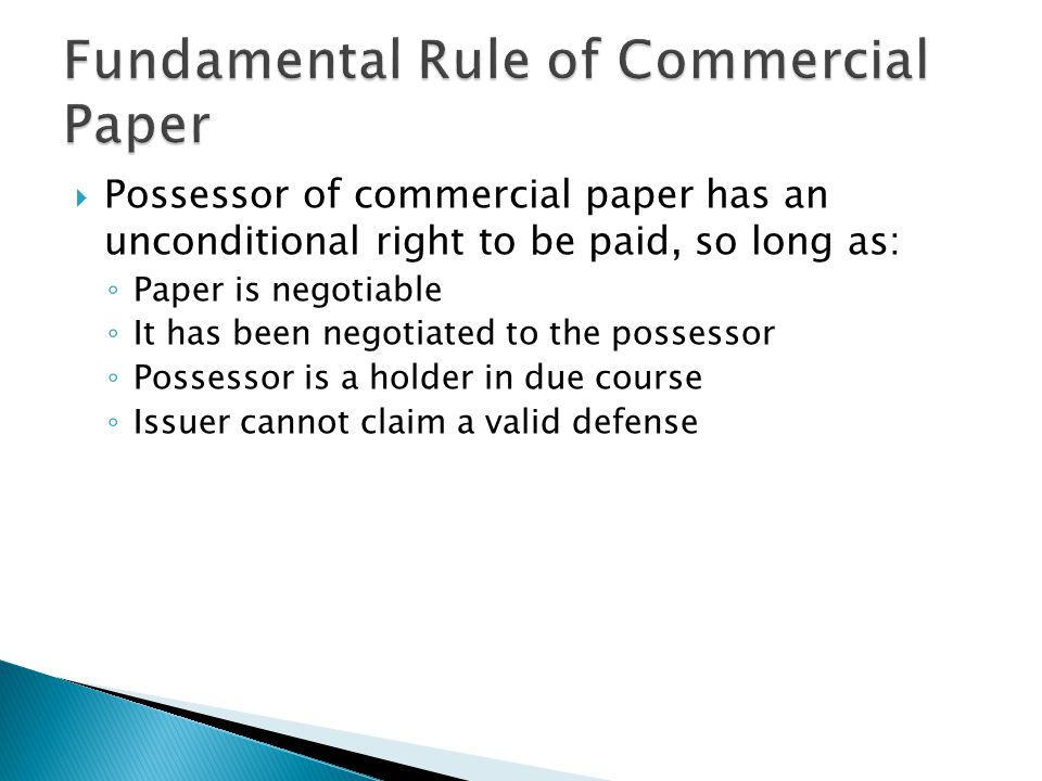  Possessor of commercial paper has an unconditional right to be paid, so long as: ◦ Paper is negotiable ◦ It has been negotiated to the possessor ◦ Possessor is a holder in due course ◦ Issuer cannot claim a valid defense