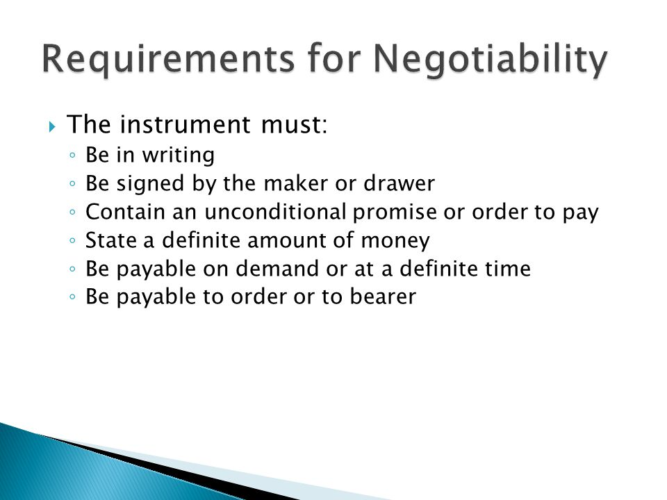  The instrument must: ◦ Be in writing ◦ Be signed by the maker or drawer ◦ Contain an unconditional promise or order to pay ◦ State a definite amount of money ◦ Be payable on demand or at a definite time ◦ Be payable to order or to bearer