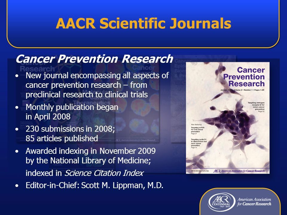 AACR Scientific Journals Cancer Prevention Research New journal encompassing all aspects of cancer prevention research – from preclinical research to clinical trials Monthly publication began in April 2008 230 submissions in 2008; 85 articles published Awarded indexing in November 2009 by the National Library of Medicine; indexed in Science Citation Index Editor-in-Chief: Scott M.