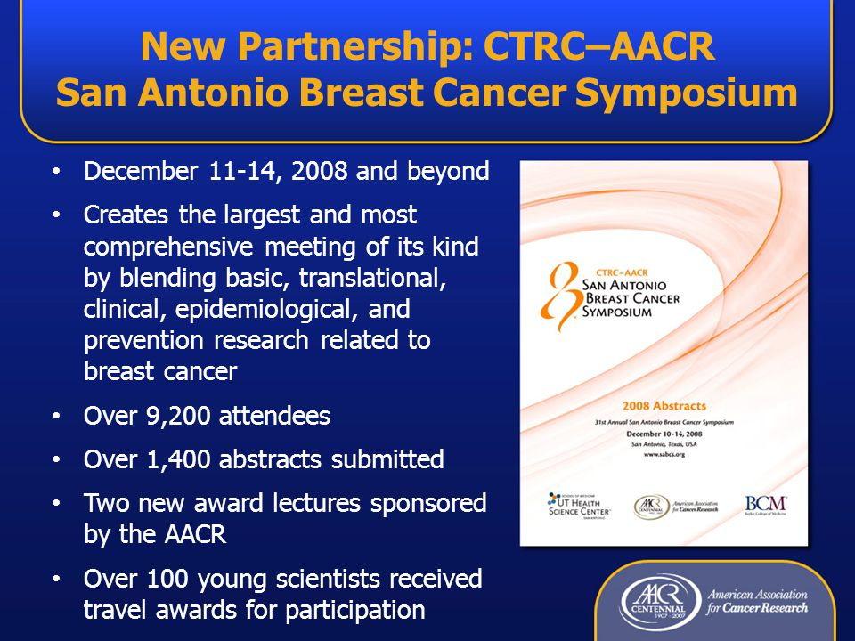 New Partnership: CTRC–AACR San Antonio Breast Cancer Symposium December 11-14, 2008 and beyond Creates the largest and most comprehensive meeting of its kind by blending basic, translational, clinical, epidemiological, and prevention research related to breast cancer Over 9,200 attendees Over 1,400 abstracts submitted Two new award lectures sponsored by the AACR Over 100 young scientists received travel awards for participation