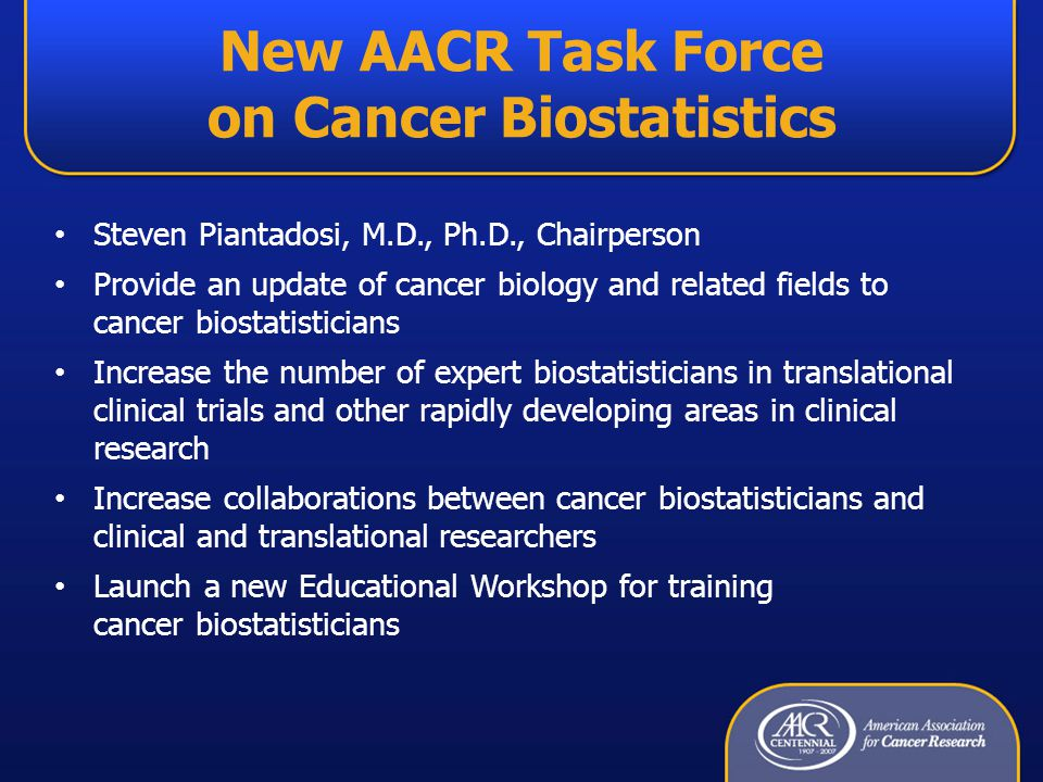 New AACR Task Force on Cancer Biostatistics Steven Piantadosi, M.D., Ph.D., Chairperson Provide an update of cancer biology and related fields to cancer biostatisticians Increase the number of expert biostatisticians in translational clinical trials and other rapidly developing areas in clinical research Increase collaborations between cancer biostatisticians and clinical and translational researchers Launch a new Educational Workshop for training cancer biostatisticians