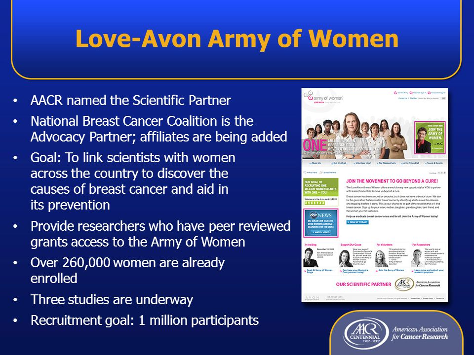 Love-Avon Army of Women AACR named the Scientific Partner National Breast Cancer Coalition is the Advocacy Partner; affiliates are being added Goal: To link scientists with women across the country to discover the causes of breast cancer and aid in its prevention Provide researchers who have peer reviewed grants access to the Army of Women Over 260,000 women are already enrolled Three studies are underway Recruitment goal: 1 million participants