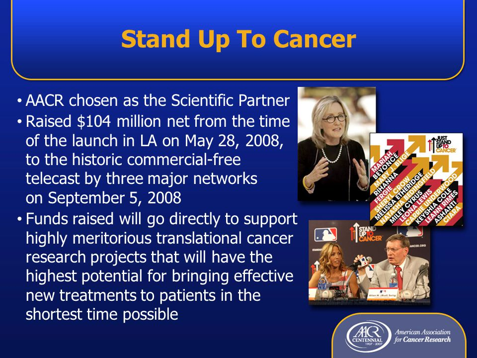 Stand Up To Cancer AACR chosen as the Scientific Partner Raised $104 million net from the time of the launch in LA on May 28, 2008, to the historic commercial-free telecast by three major networks on September 5, 2008 Funds raised will go directly to support highly meritorious translational cancer research projects that will have the highest potential for bringing effective new treatments to patients in the shortest time possible