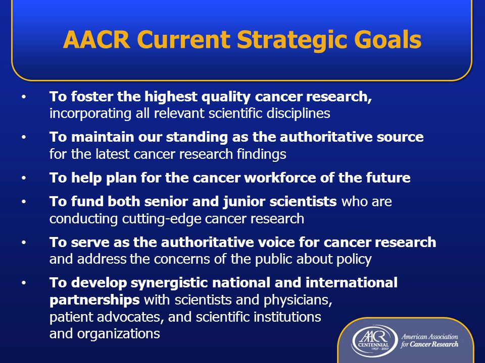 AACR Current Strategic Goals To foster the highest quality cancer research, incorporating all relevant scientific disciplines To maintain our standing as the authoritative source for the latest cancer research findings To help plan for the cancer workforce of the future To fund both senior and junior scientists who are conducting cutting-edge cancer research To serve as the authoritative voice for cancer research and address the concerns of the public about policy To develop synergistic national and international partnerships with scientists and physicians, patient advocates, and scientific institutions and organizations