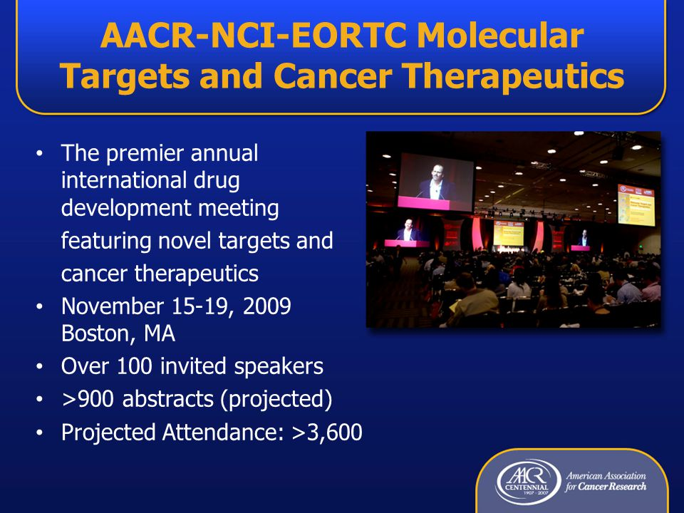 AACR-NCI-EORTC Molecular Targets and Cancer Therapeutics The premier annual international drug development meeting featuring novel targets and cancer therapeutics November 15-19, 2009 Boston, MA Over 100 invited speakers >900 abstracts (projected) Projected Attendance: >3,600