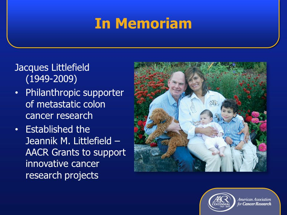 In Memoriam Jacques Littlefield (1949-2009) Philanthropic supporter of metastatic colon cancer research Established the Jeannik M.