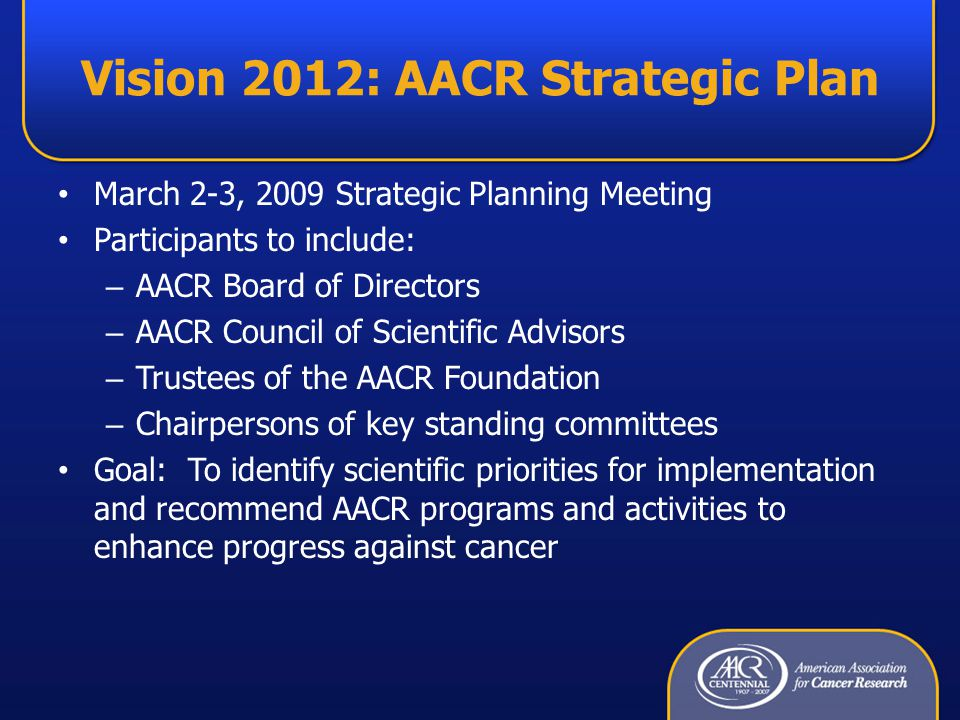 Vision 2012: AACR Strategic Plan March 2-3, 2009 Strategic Planning Meeting Participants to include: – AACR Board of Directors – AACR Council of Scientific Advisors – Trustees of the AACR Foundation – Chairpersons of key standing committees Goal: To identify scientific priorities for implementation and recommend AACR programs and activities to enhance progress against cancer