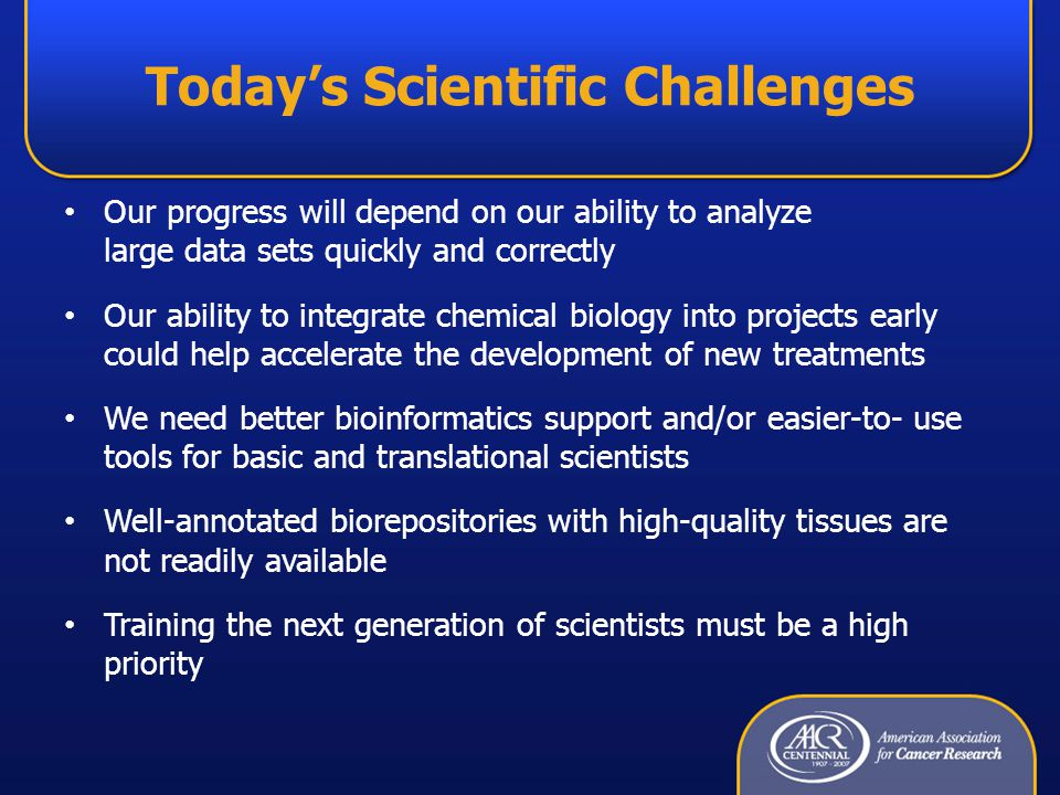 Today's Scientific Challenges Our progress will depend on our ability to analyze large data sets quickly and correctly Our ability to integrate chemical biology into projects early could help accelerate the development of new treatments We need better bioinformatics support and/or easier-to- use tools for basic and translational scientists Well-annotated biorepositories with high-quality tissues are not readily available Training the next generation of scientists must be a high priority