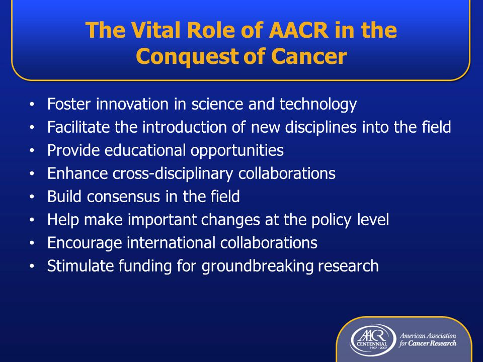 The Vital Role of AACR in the Conquest of Cancer Foster innovation in science and technology Facilitate the introduction of new disciplines into the field Provide educational opportunities Enhance cross-disciplinary collaborations Build consensus in the field Help make important changes at the policy level Encourage international collaborations Stimulate funding for groundbreaking research