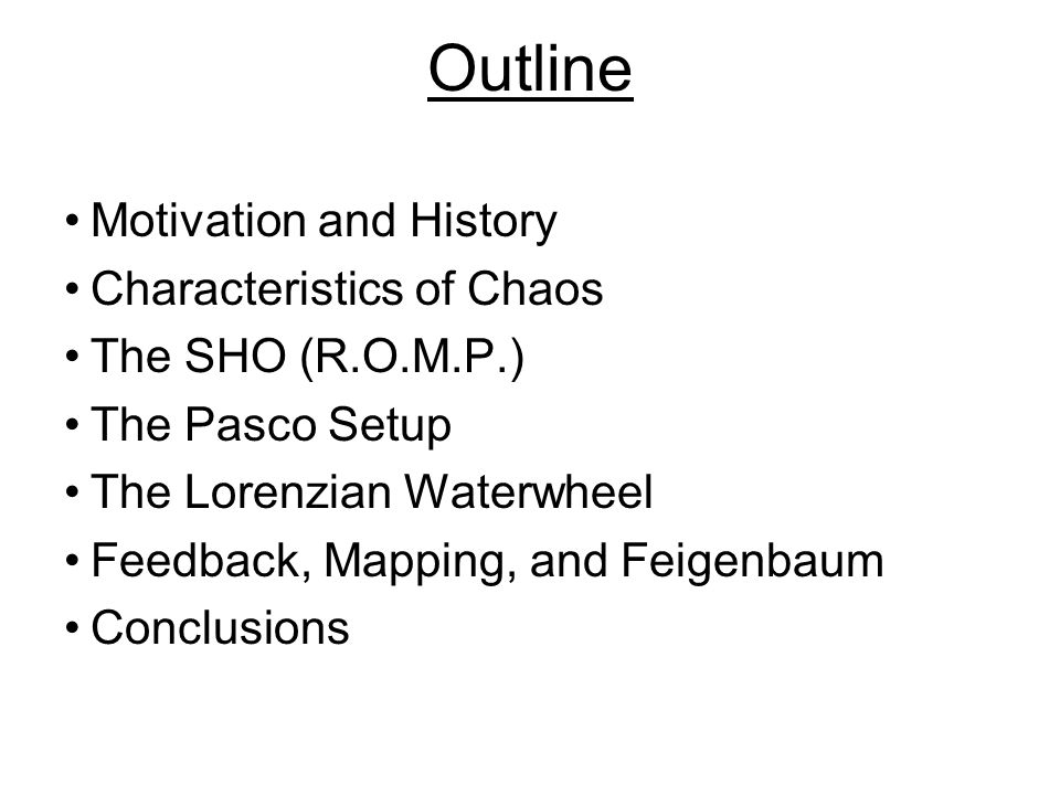 Outline Motivation and History Characteristics of Chaos The SHO (R.O.M.P.) The Pasco Setup The Lorenzian Waterwheel Feedback, Mapping, and Feigenbaum Conclusions